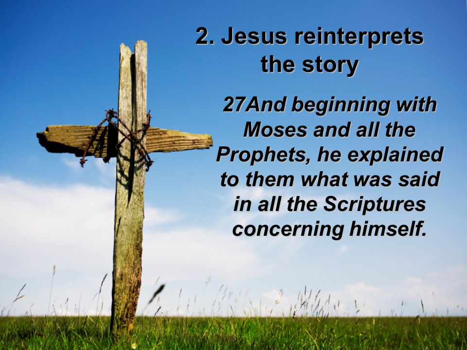 27And beginning with Moses and all the Prophets, he explained to them what was said in all the Scriptures concerning himself. 2. Jesus reinterprets th