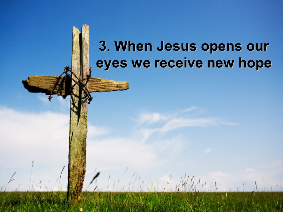 3. When Jesus opens our eyes we receive new hope