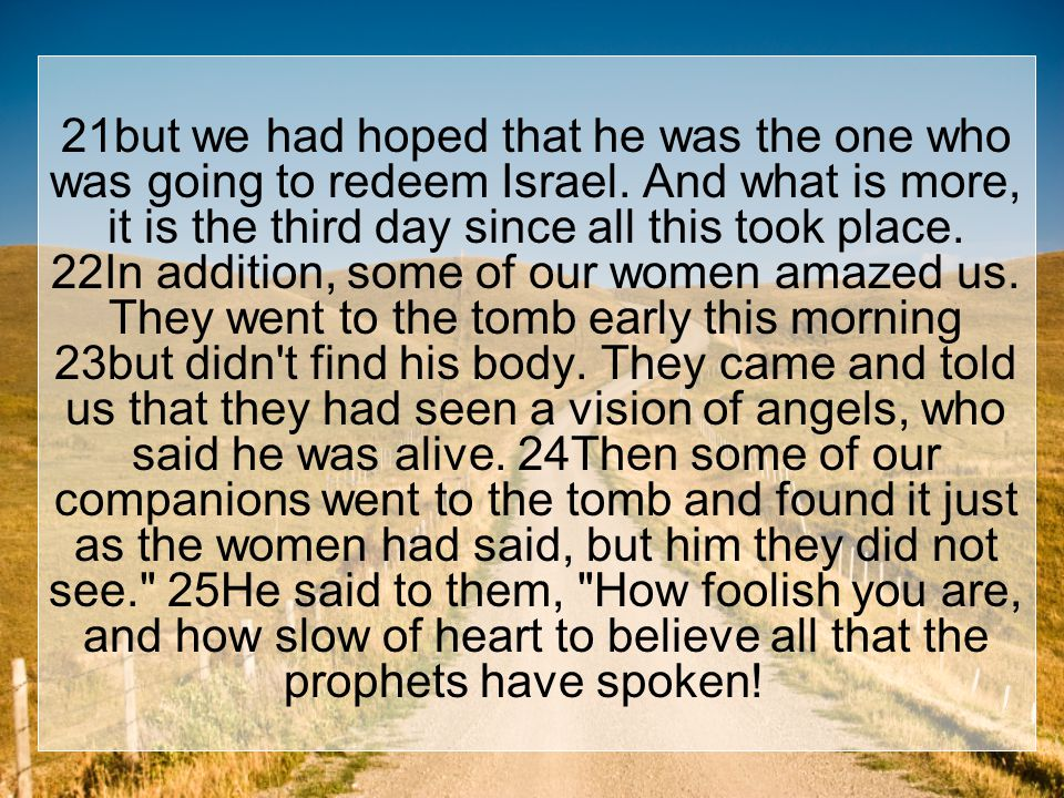 26Did not the Christ have to suffer these things and then enter his glory? 27And beginning with Moses and all the Prophets, he explained to them what was said in all the Scriptures concerning himself.