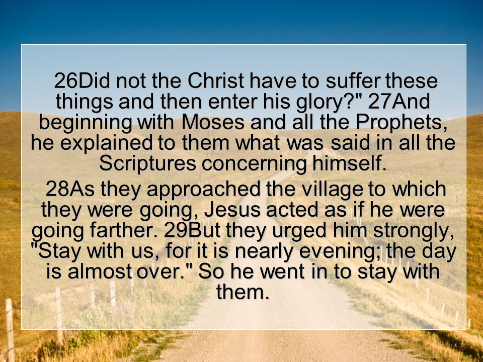 26Did not the Christ have to suffer these things and then enter his glory 27And beginning with Moses and all the Prophets, he explained to them what was said in all the Scriptures concerning himself.