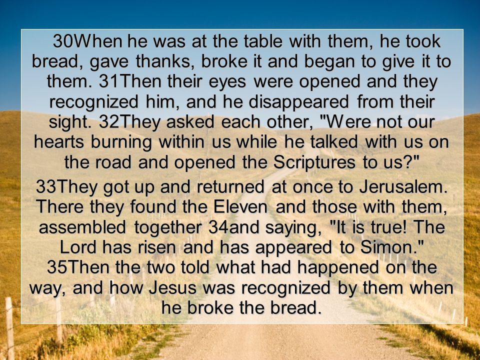 30When he was at the table with them, he took bread, gave thanks, broke it and began to give it to them.