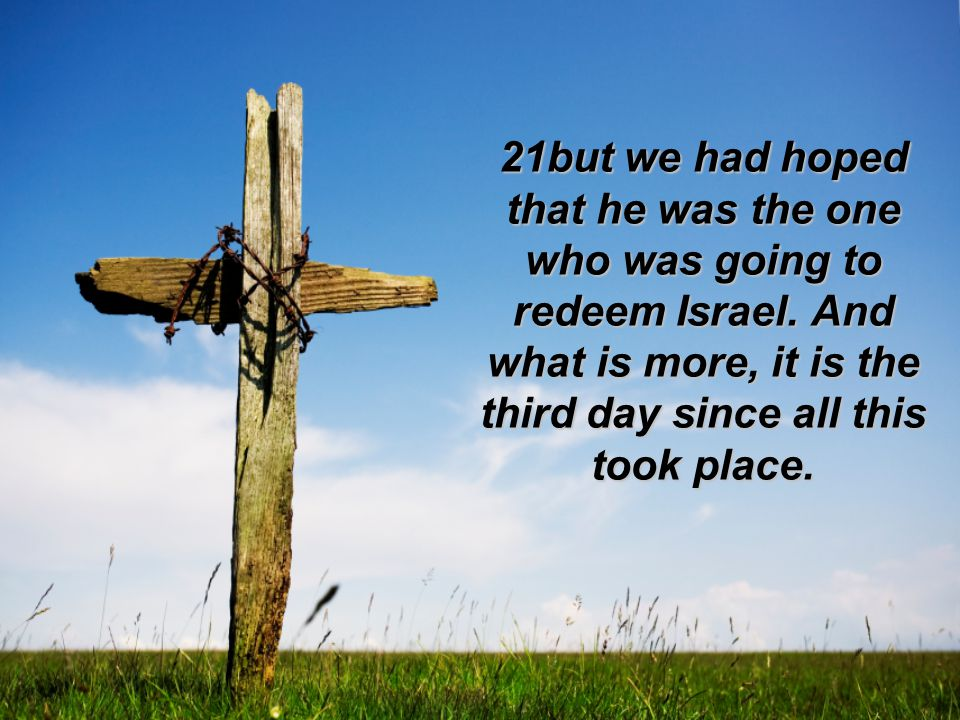 21but we had hoped that he was the one who was going to redeem Israel.