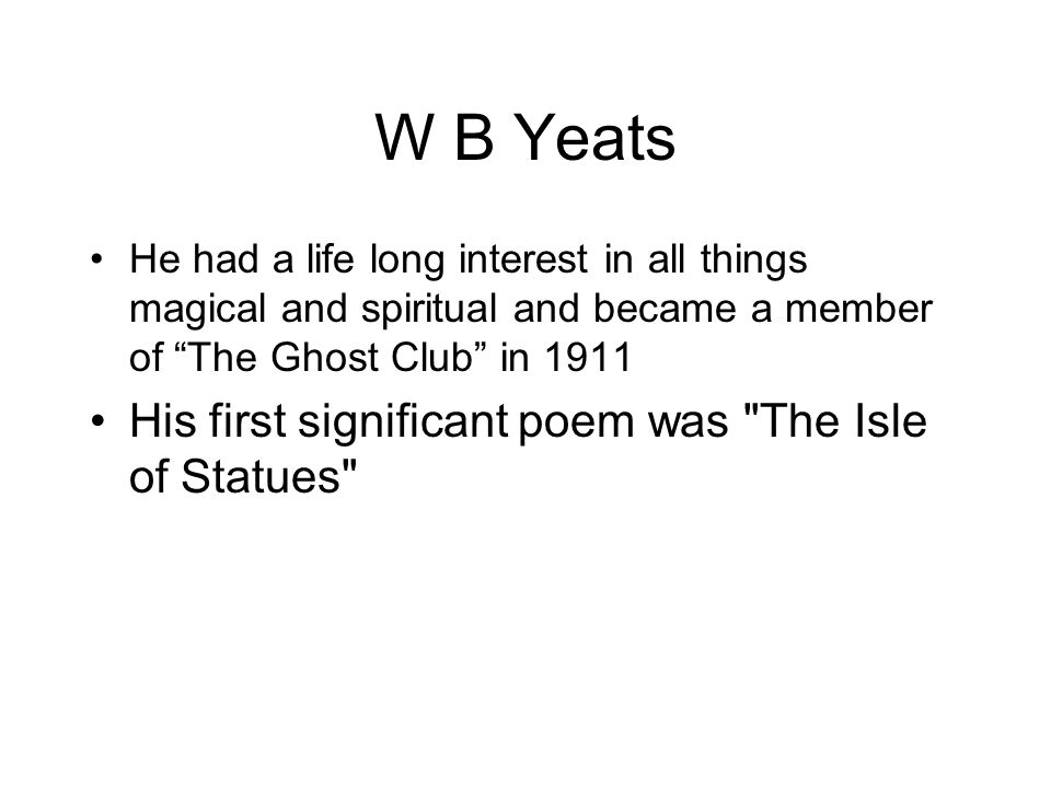 W B Yeats He had a life long interest in all things magical and spiritual and became a member of The Ghost Club in 1911 His first significant poem was The Isle of Statues