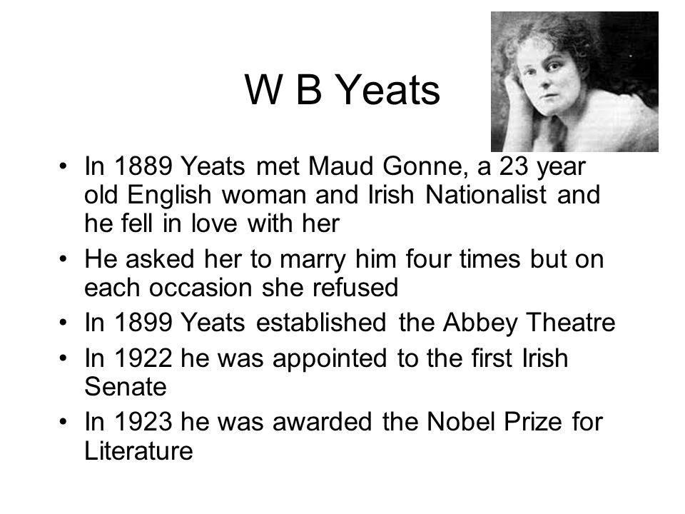 W B Yeats In 1889 Yeats met Maud Gonne, a 23 year old English woman and Irish Nationalist and he fell in love with her He asked her to marry him four times but on each occasion she refused In 1899 Yeats established the Abbey Theatre In 1922 he was appointed to the first Irish Senate In 1923 he was awarded the Nobel Prize for Literature