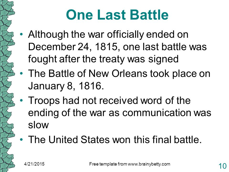 One Last Battle Although the war officially ended on December 24, 1815, one last battle was fought after the treaty was signed The Battle of New Orleans took place on January 8, 1816.