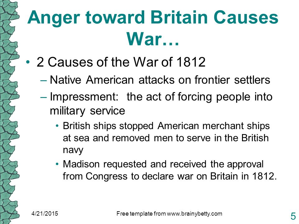 Anger toward Britain Causes War… 2 Causes of the War of 1812 –Native American attacks on frontier settlers –Impressment: the act of forcing people into military service British ships stopped American merchant ships at sea and removed men to serve in the British navy Madison requested and received the approval from Congress to declare war on Britain in 1812.