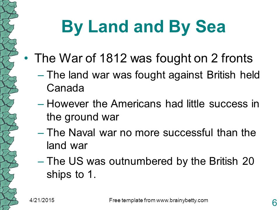 By Land and By Sea The War of 1812 was fought on 2 fronts –The land war was fought against British held Canada –However the Americans had little success in the ground war –The Naval war no more successful than the land war –The US was outnumbered by the British 20 ships to 1.