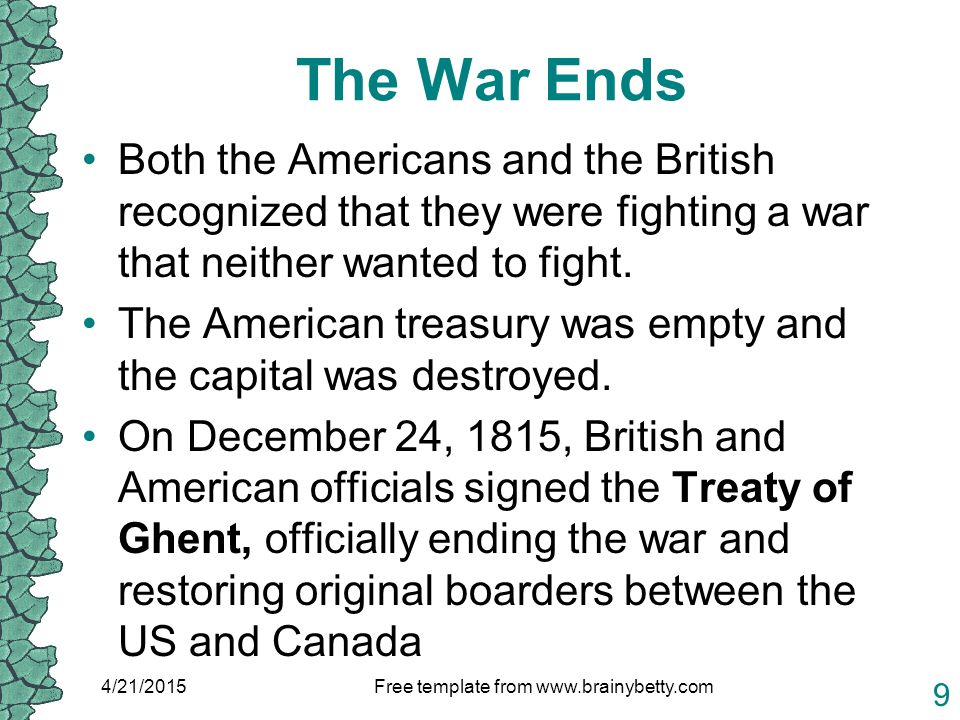 The War Ends Both the Americans and the British recognized that they were fighting a war that neither wanted to fight. The American treasury was empty