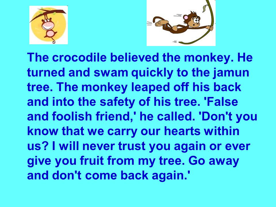 The crocodile believed the monkey. He turned and swam quickly to the jamun tree.