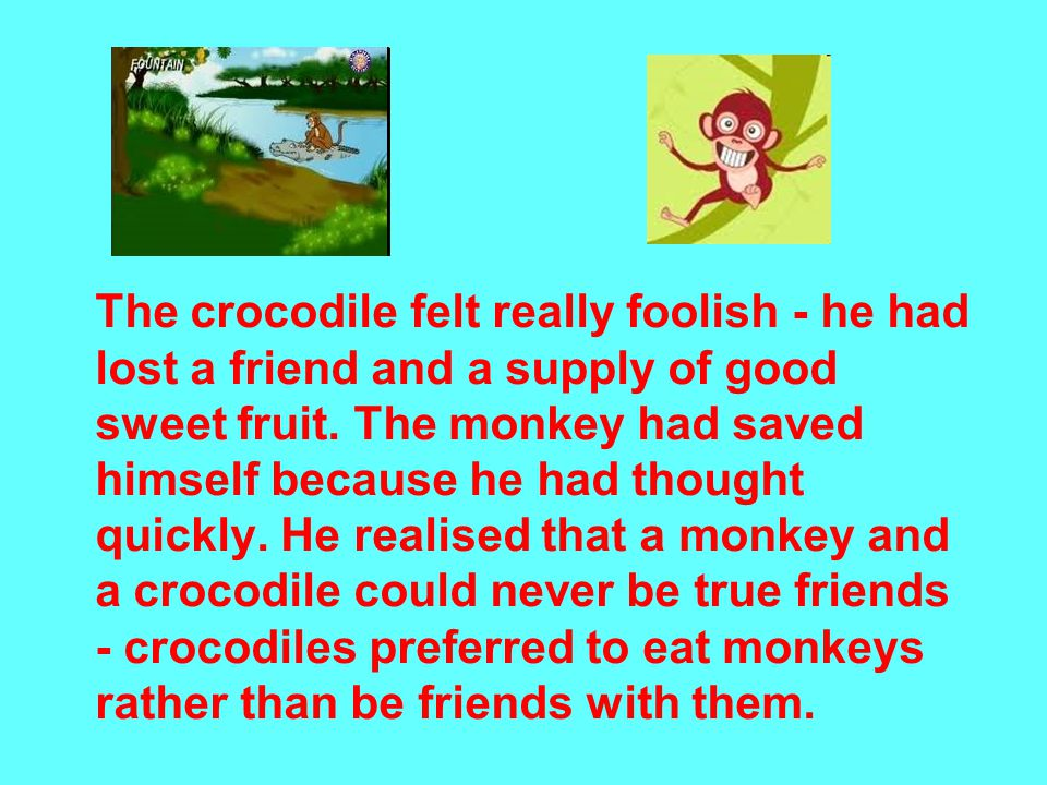 The crocodile felt really foolish - he had lost a friend and a supply of good sweet fruit.