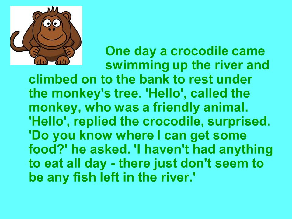 One day a crocodile came swimming up the river and climbed on to the bank to rest under the monkey s tree.