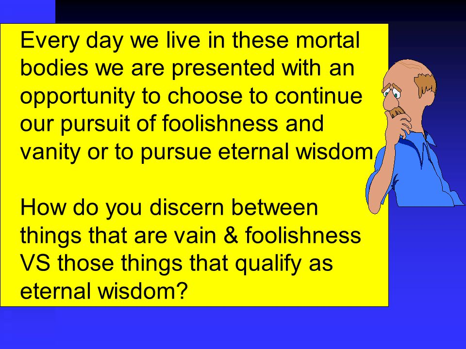 Every day we live in these mortal bodies we are presented with an opportunity to choose to continue our pursuit of foolishness and vanity or to pursue