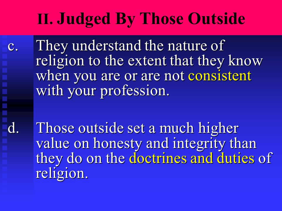 II. Judged By Those Outside c.They understand the nature of religion to the extent that they know when you are or are not consistent with your profess