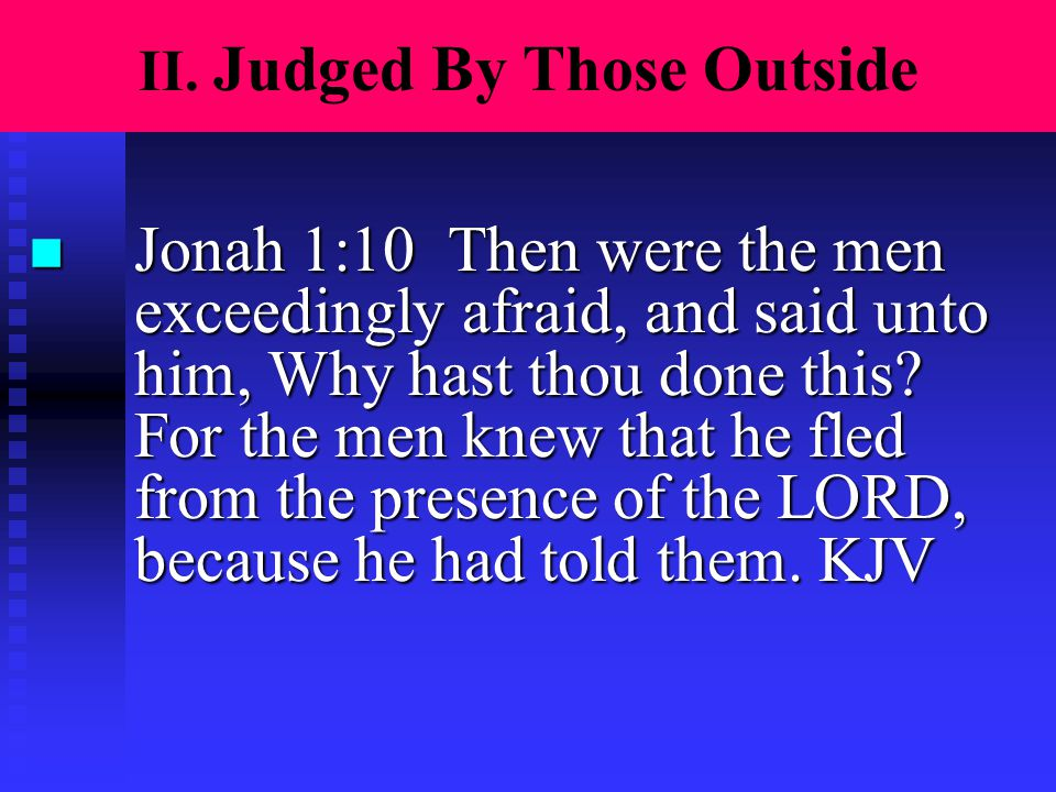 II. Judged By Those Outside n Jonah 1:10 Then were the men exceedingly afraid, and said unto him, Why hast thou done this? For the men knew that he fl