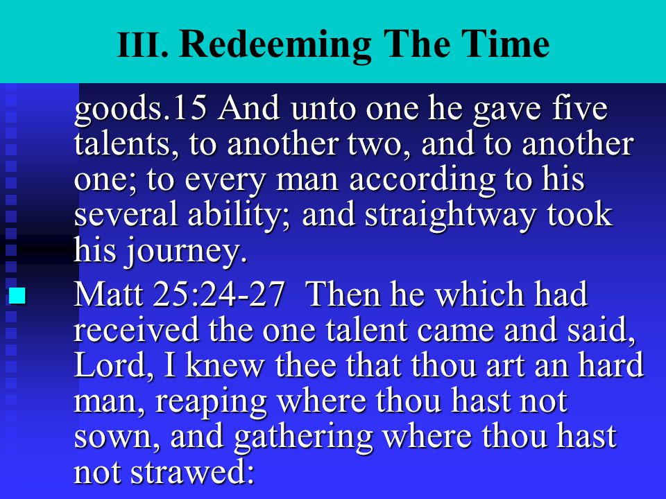 III. Redeeming The Time goods.15 And unto one he gave five talents, to another two, and to another one; to every man according to his several ability;