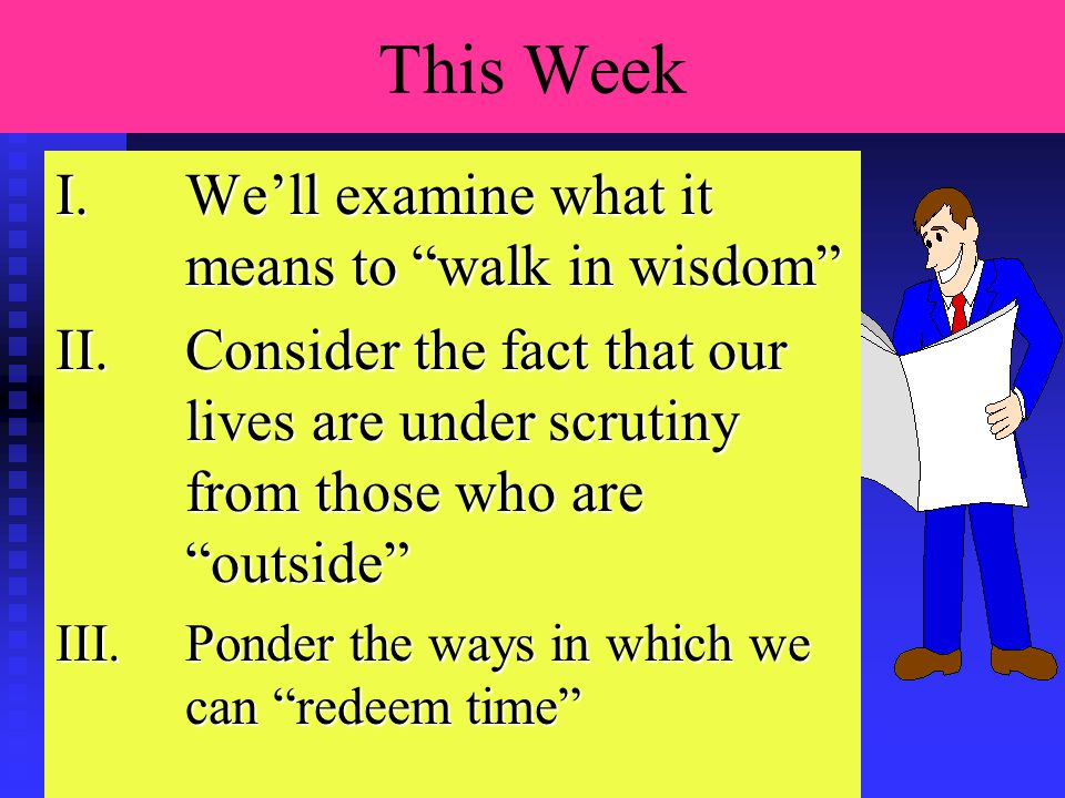 This Week Lesson Plan I.We'll examine what it means to walk in wisdom II.Consider the fact that our lives are under scrutiny from those who are outside III.Ponder the ways in which we can redeem time