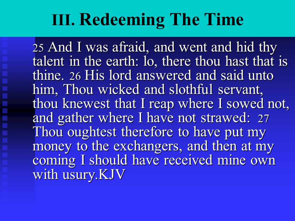 III. Redeeming The Time 25 And I was afraid, and went and hid thy talent in the earth: lo, there thou hast that is thine. 26 His lord answered and sai