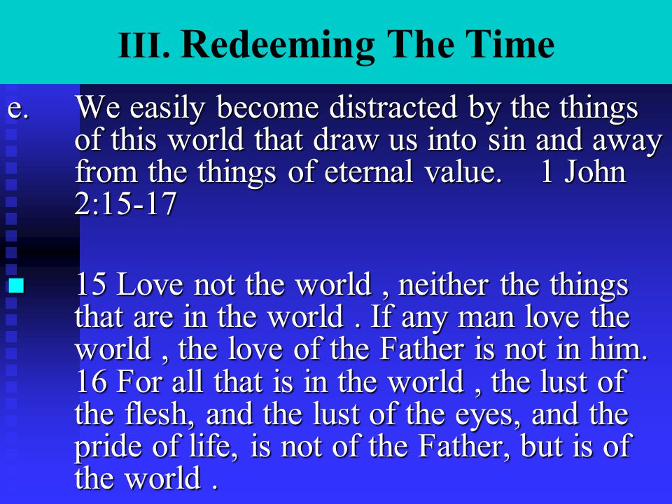 III. Redeeming The Time e.We easily become distracted by the things of this world that draw us into sin and away from the things of eternal value. 1 J