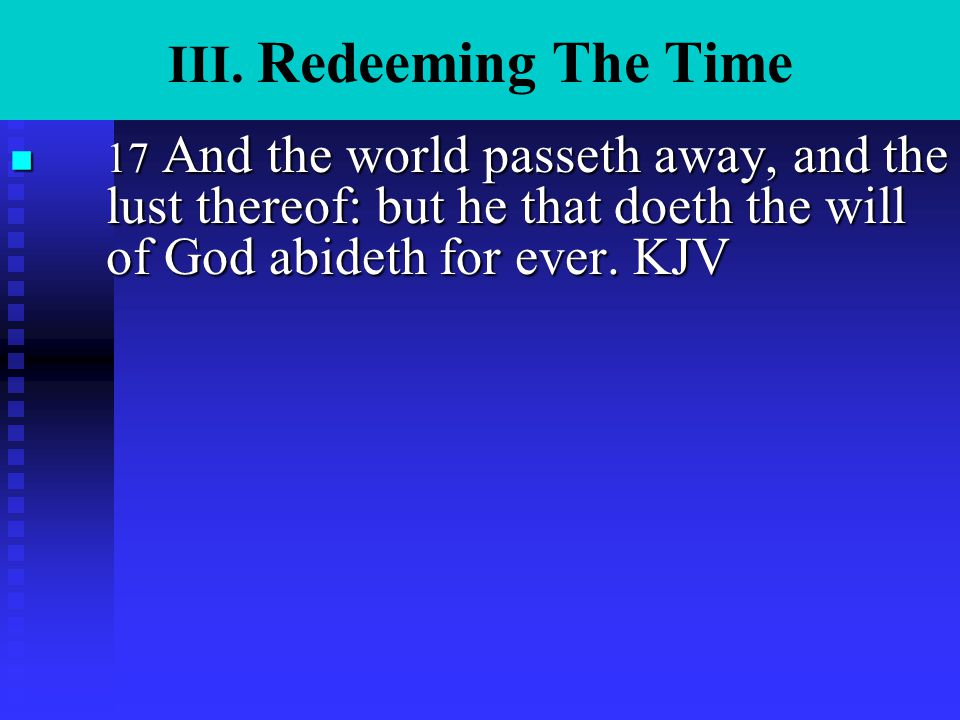 III. Redeeming The Time n 17 And the world passeth away, and the lust thereof: but he that doeth the will of God abideth for ever. KJV