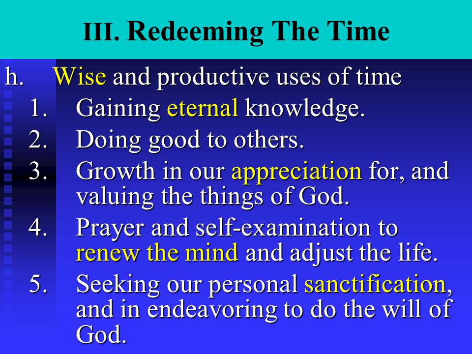 III. Redeeming The Time h.Wise and productive uses of time 1.Gaining eternal knowledge. 2.Doing good to others. 3.Growth in our appreciation for, and