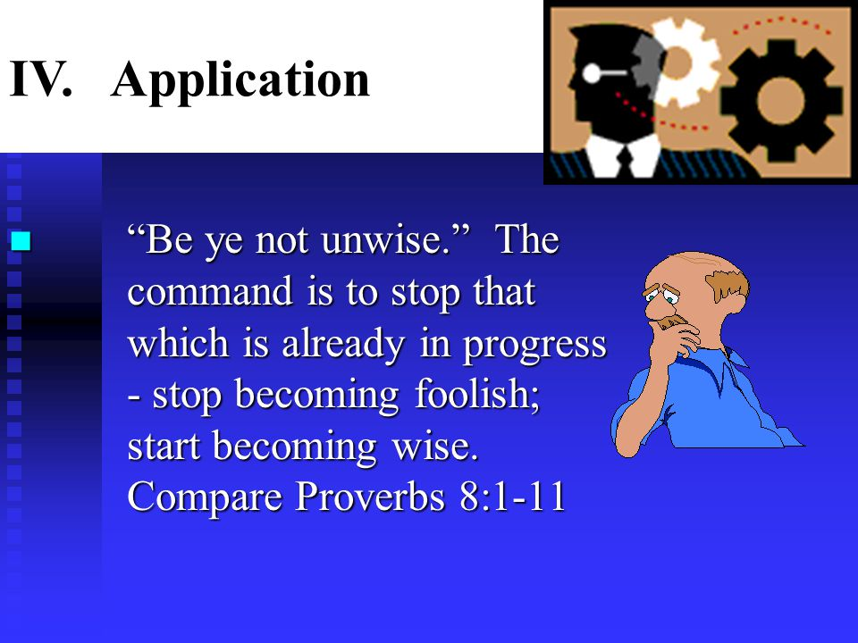 """n """"Be ye not unwise."""" The command is to stop that which is already in progress - stop becoming foolish; start becoming wise. Compare Proverbs 8:1-11 I"""