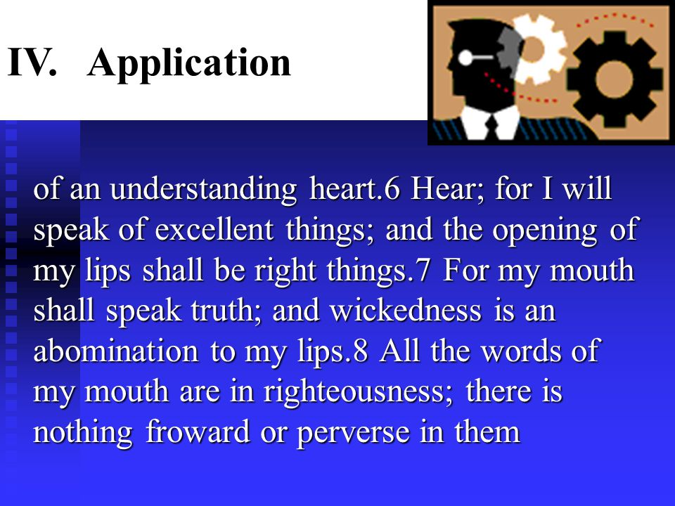 of an understanding heart.6 Hear; for I will speak of excellent things; and the opening of my lips shall be right things.7 For my mouth shall speak truth; and wickedness is an abomination to my lips.8 All the words of my mouth are in righteousness; there is nothing froward or perverse in them IV.