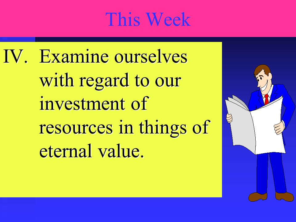 IV.Examine ourselves with regard to our investment of resources in things of eternal value. This Week Lesson Plan