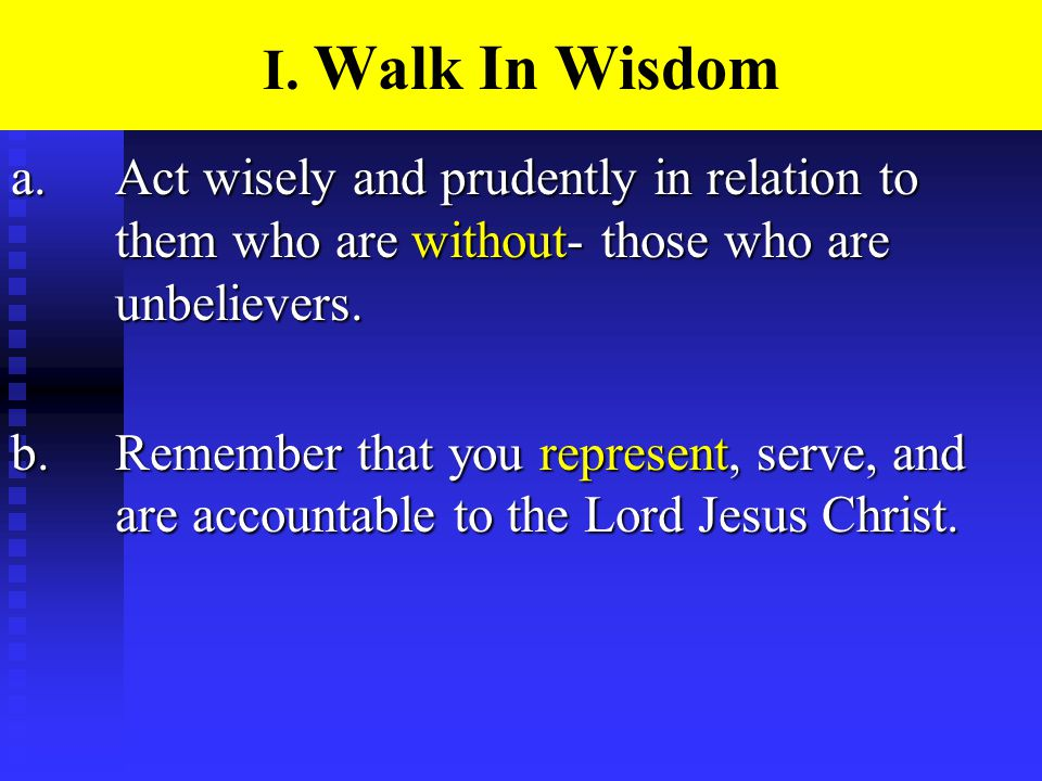 I. Walk In Wisdom a.Act wisely and prudently in relation to them who are without- those who are unbelievers. b.Remember that you represent, serve, and