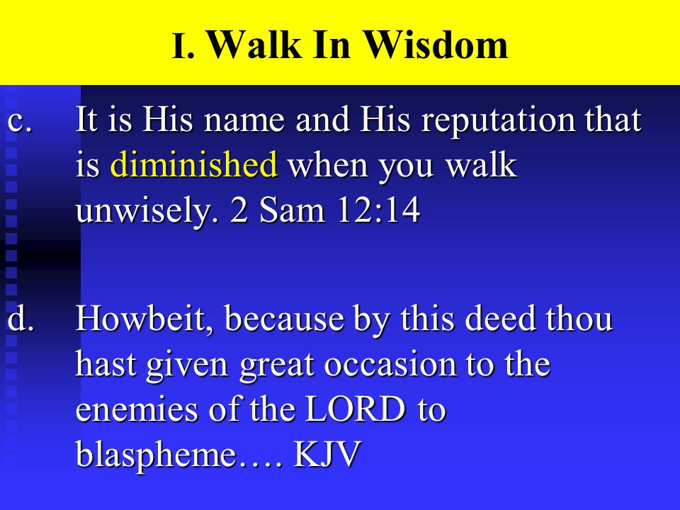 I. Walk In Wisdom c.It is His name and His reputation that is diminished when you walk unwisely.