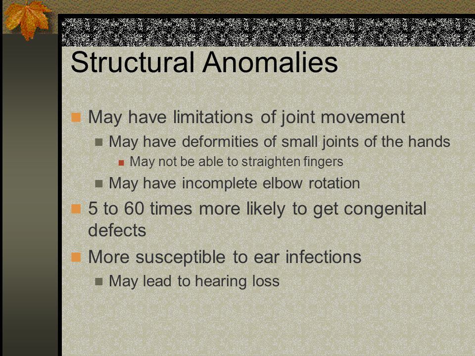 Structural Anomalies May have limitations of joint movement May have deformities of small joints of the hands May not be able to straighten fingers May have incomplete elbow rotation 5 to 60 times more likely to get congenital defects More susceptible to ear infections May lead to hearing loss