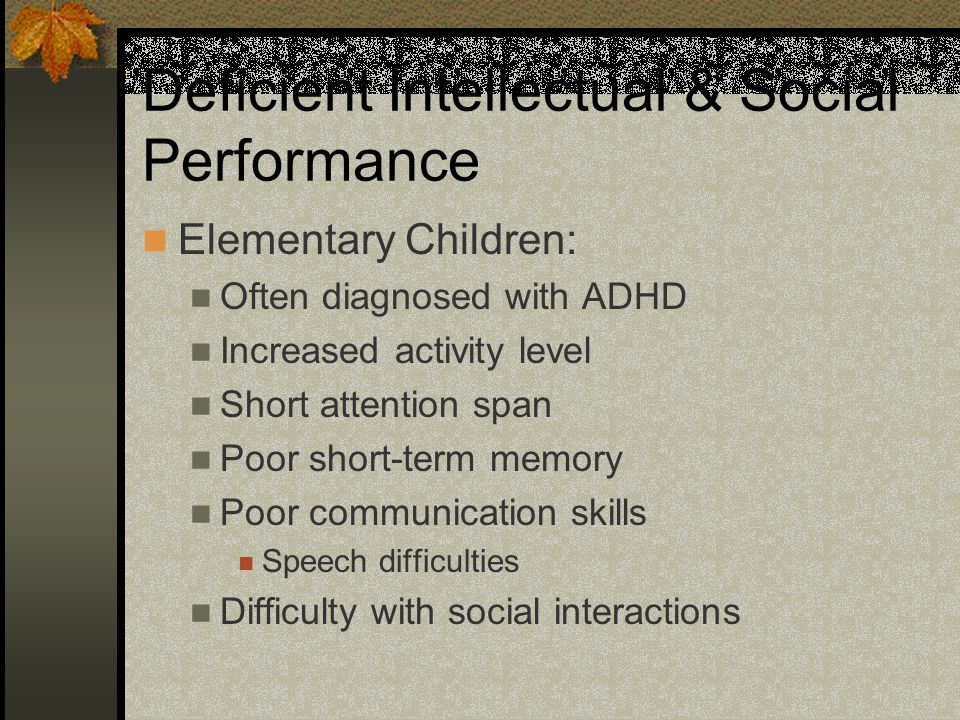 Deficient Intellectual & Social Performance Elementary Children: Often diagnosed with ADHD Increased activity level Short attention span Poor short-term memory Poor communication skills Speech difficulties Difficulty with social interactions