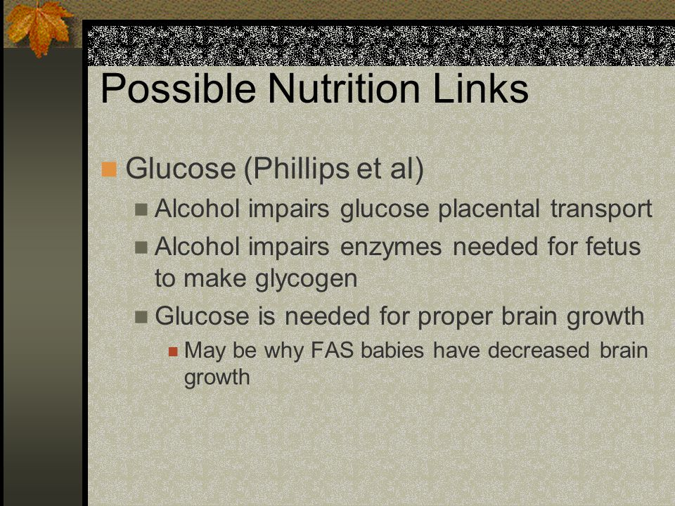 Possible Nutrition Links Glucose (Phillips et al) Alcohol impairs glucose placental transport Alcohol impairs enzymes needed for fetus to make glycogen Glucose is needed for proper brain growth May be why FAS babies have decreased brain growth