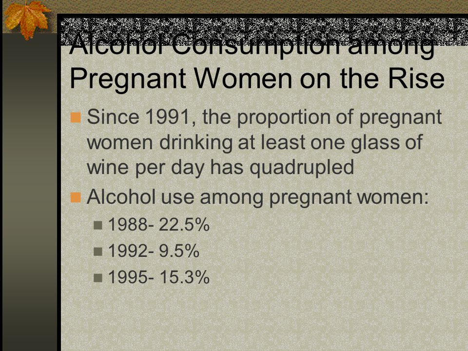Alcohol Consumption among Pregnant Women on the Rise Since 1991, the proportion of pregnant women drinking at least one glass of wine per day has quadrupled Alcohol use among pregnant women: 1988- 22.5% 1992- 9.5% 1995- 15.3%