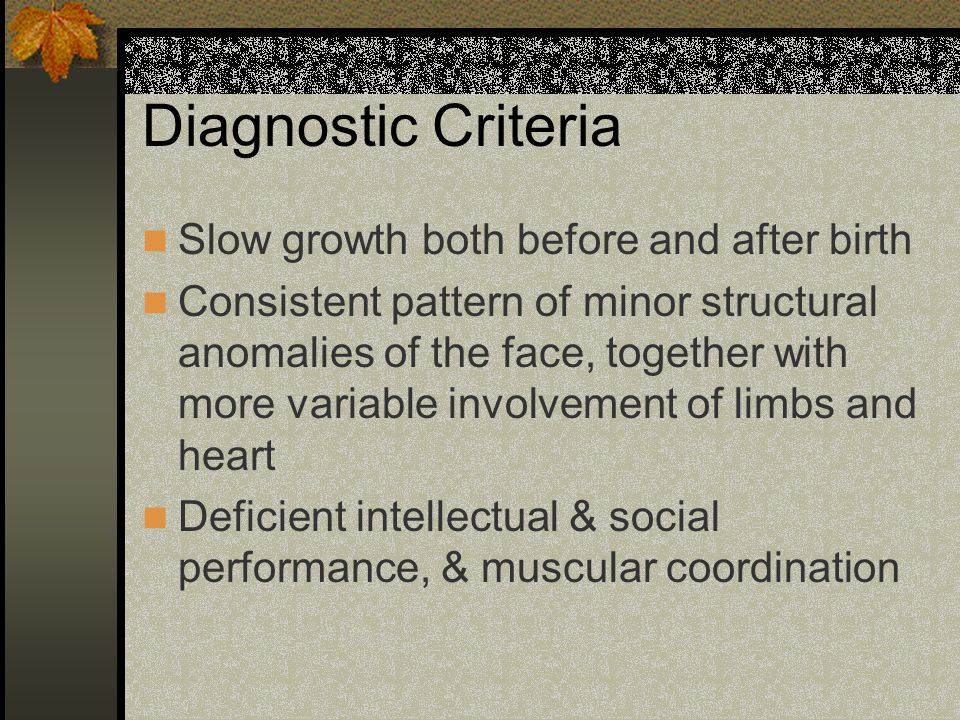 Diagnostic Criteria Slow growth both before and after birth Consistent pattern of minor structural anomalies of the face, together with more variable involvement of limbs and heart Deficient intellectual & social performance, & muscular coordination