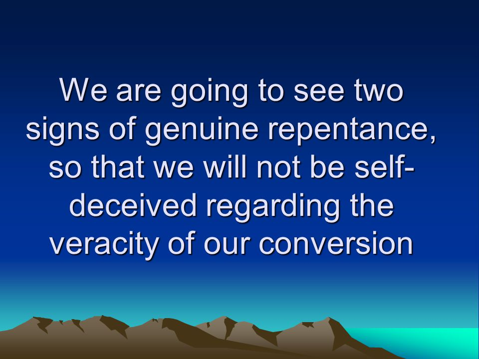 We are going to see two signs of genuine repentance, so that we will not be self- deceived regarding the veracity of our conversion