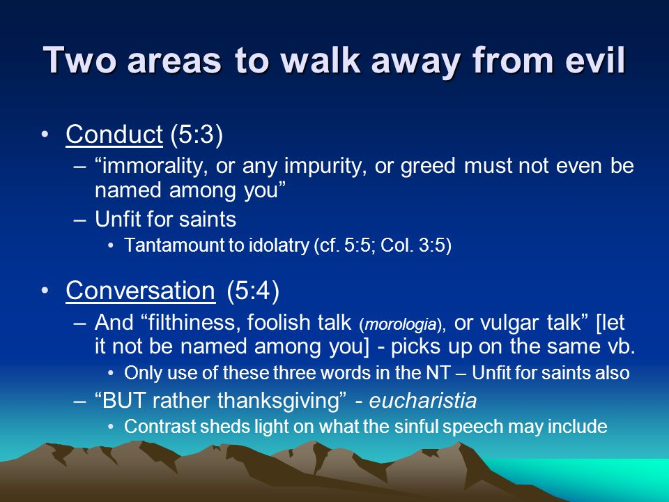 Two areas to walk away from evil Conduct (5:3) – immorality, or any impurity, or greed must not even be named among you –Unfit for saints Tantamount to idolatry (cf.