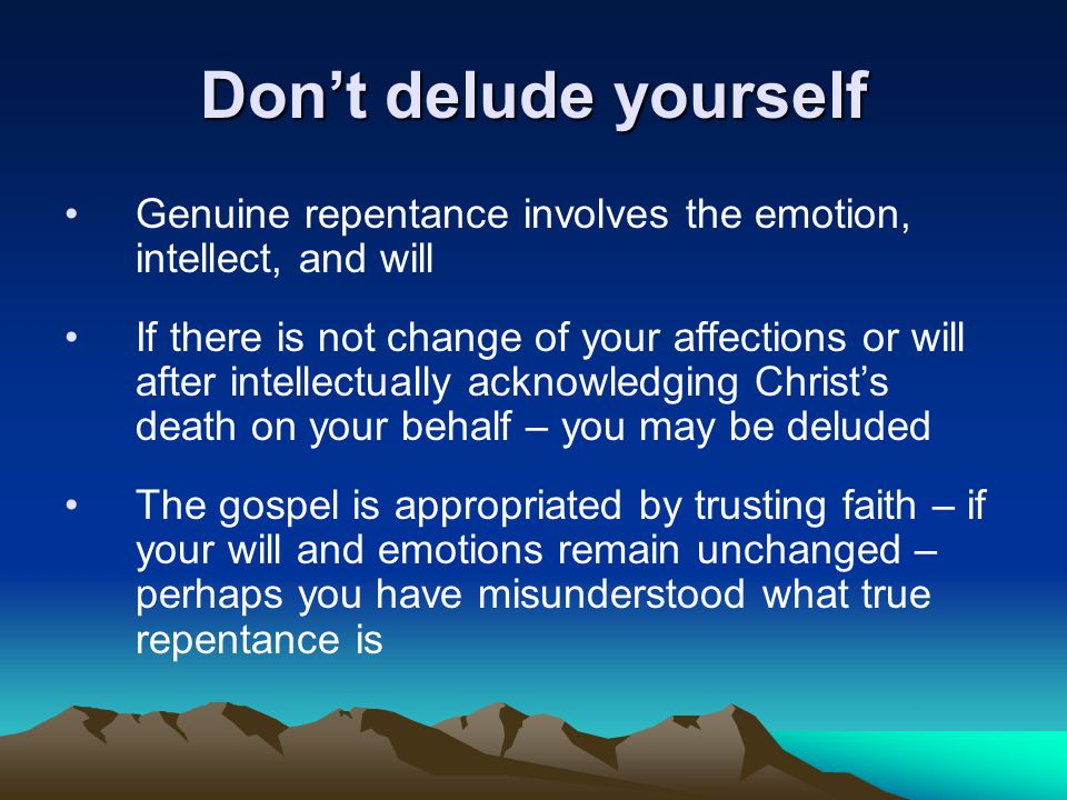 Don't delude yourself Genuine repentance involves the emotion, intellect, and will If there is not change of your affections or will after intellectually acknowledging Christ's death on your behalf – you may be deluded The gospel is appropriated by trusting faith – if your will and emotions remain unchanged – perhaps you have misunderstood what true repentance is