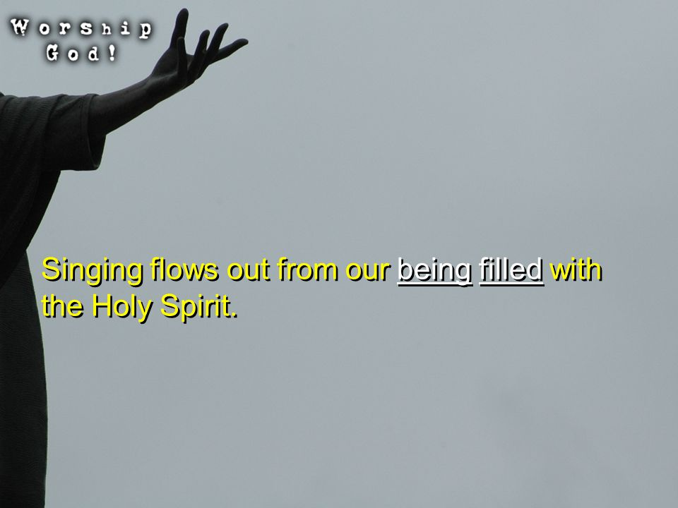 Singing flows out from our being filled with the Holy Spirit.