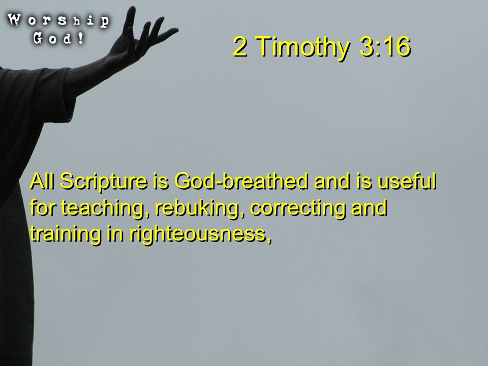 2 Timothy 3:16 All Scripture is God-breathed and is useful for teaching, rebuking, correcting and training in righteousness,