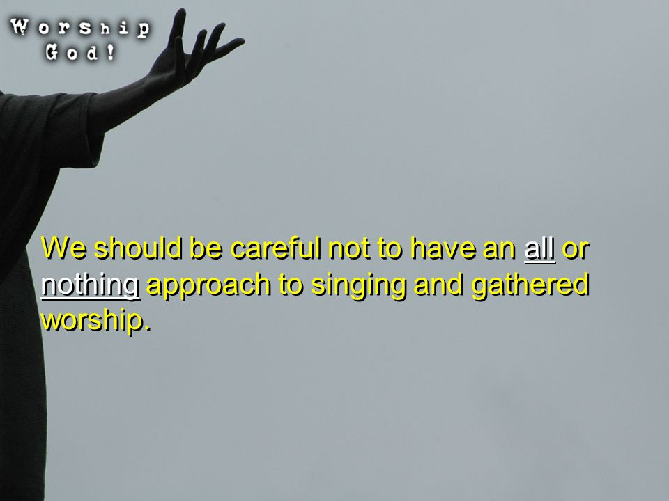 We should be careful not to have an all or nothing approach to singing and gathered worship.