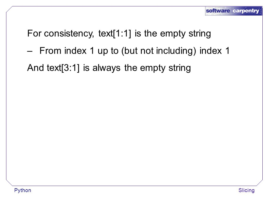 PythonSlicing For consistency, text[1:1] is the empty string –From index 1 up to (but not including) index 1 And text[3:1] is always the empty string