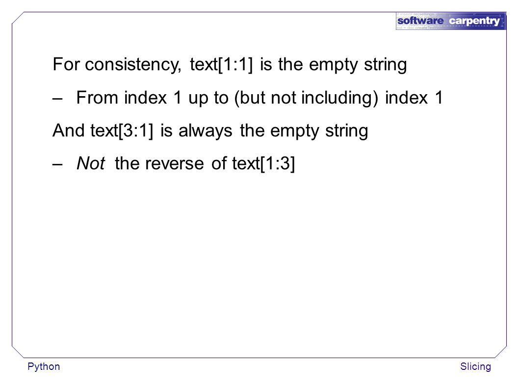 PythonSlicing For consistency, text[1:1] is the empty string –From index 1 up to (but not including) index 1 And text[3:1] is always the empty string –Not the reverse of text[1:3]