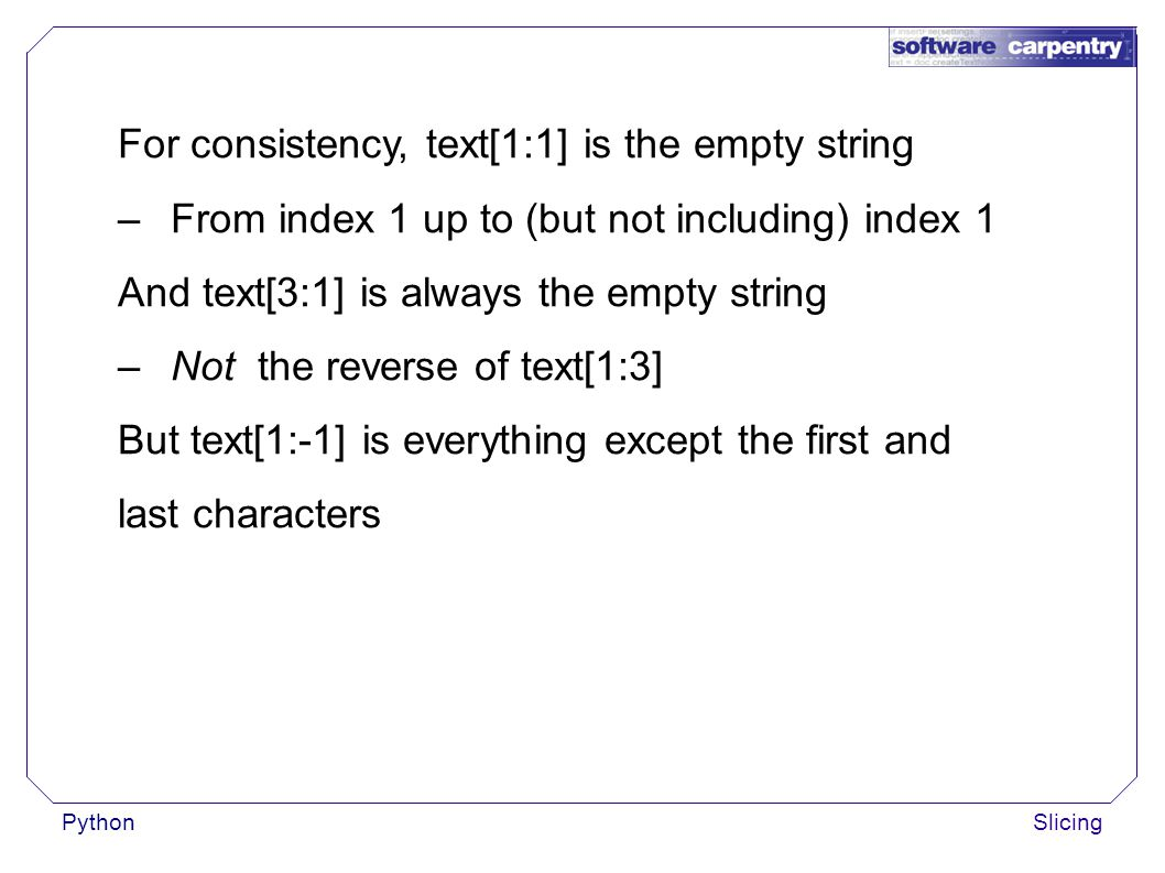 PythonSlicing For consistency, text[1:1] is the empty string –From index 1 up to (but not including) index 1 And text[3:1] is always the empty string –Not the reverse of text[1:3] But text[1:-1] is everything except the first and last characters