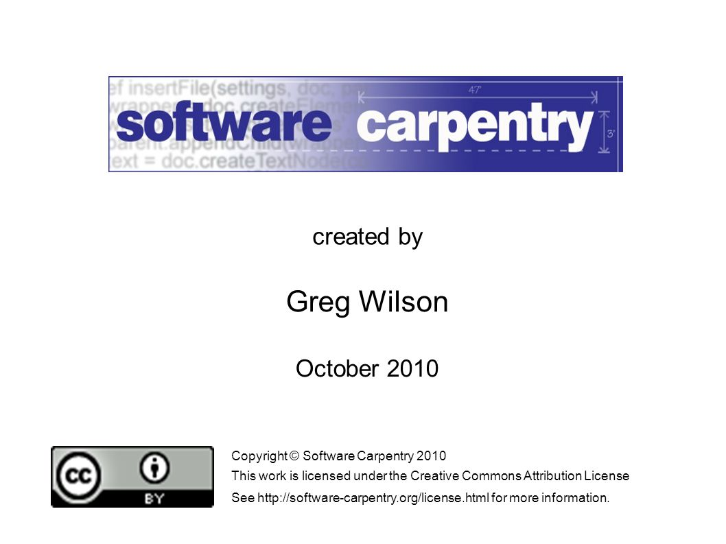 October 2010 created by Greg Wilson Copyright © Software Carpentry 2010 This work is licensed under the Creative Commons Attribution License See http://software-carpentry.org/license.html for more information.