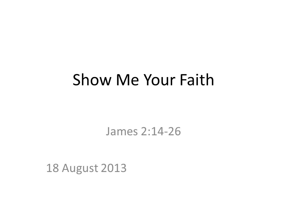 Show Me Your Faith James 2:14-26 18 August 2013