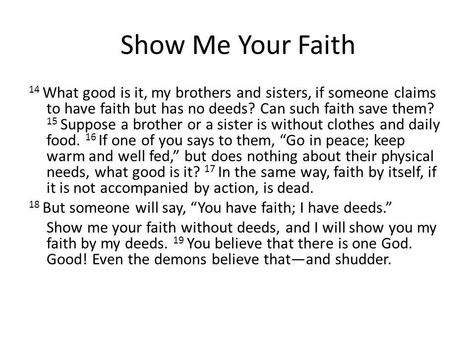 Show Me Your Faith 14 What good is it, my brothers and sisters, if someone claims to have faith but has no deeds.