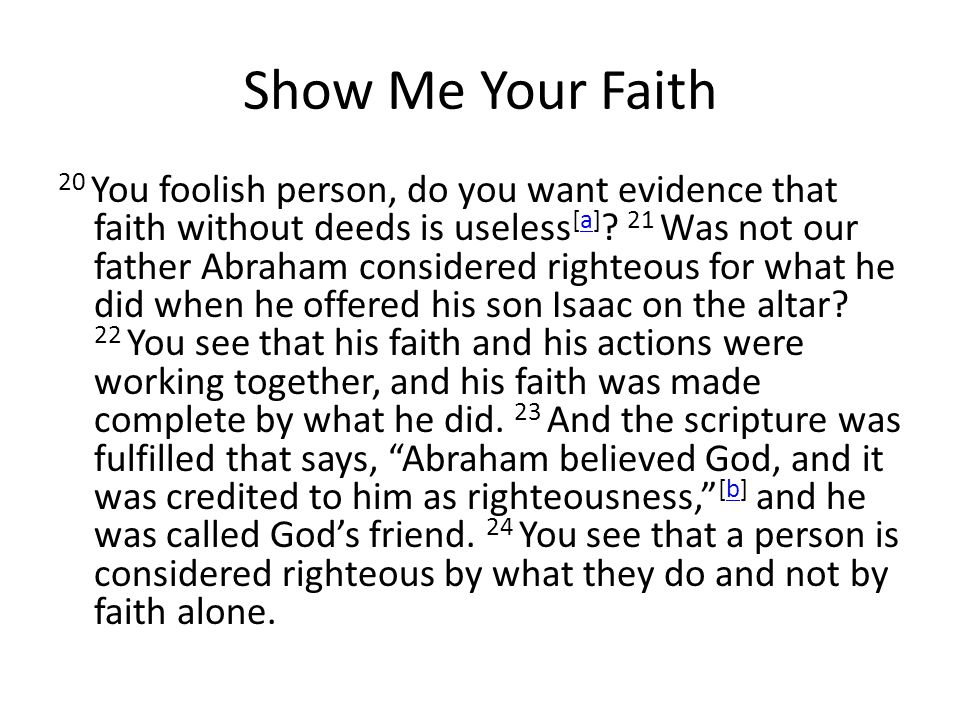 Show Me Your Faith 20 You foolish person, do you want evidence that faith without deeds is useless [a] .