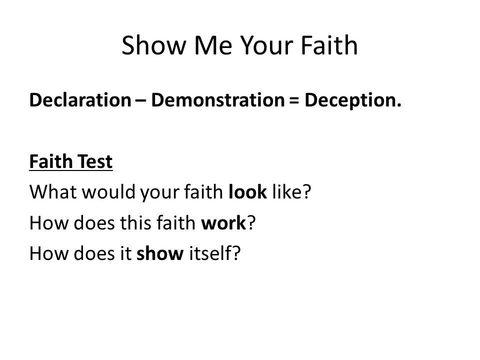 Show Me Your Faith Declaration – Demonstration = Deception.