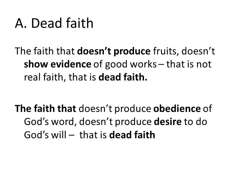 A. Dead faith The faith that doesn't produce fruits, doesn't show evidence of good works – that is not real faith, that is dead faith. The faith that