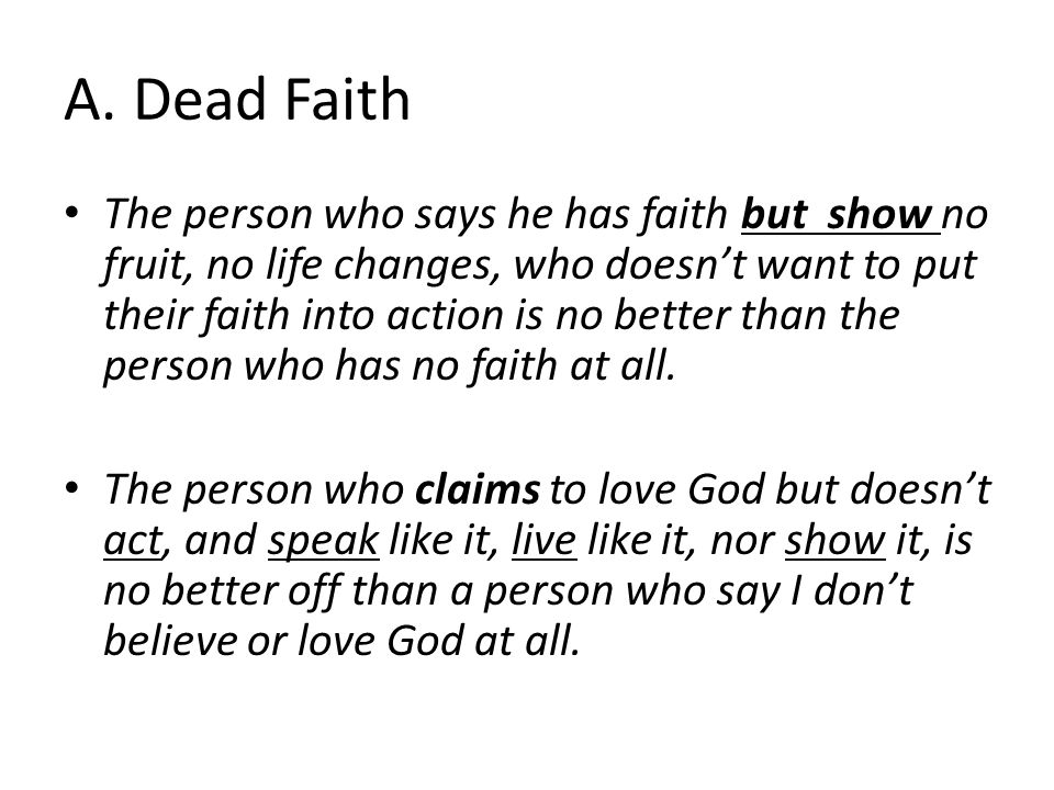 A. Dead Faith The person who says he has faith but show no fruit, no life changes, who doesn't want to put their faith into action is no better than t